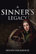 "Dennis Stackhouse's Newly Released ""A Sinner's Legacy"" is an Essential Guide to Equip Christians in Becoming a Good and Powerful Influence on Other People"