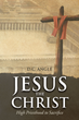 "D.C. Angle's Newly Released ""Jesus the Christ: High Priesthood to Sacrifice"" is an Eye-Opening Answer to the Thousands of Questions Regarding Jesus Christ"