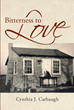 "Cynthia J. Carbaugh's newly released ""Bitterness to Love"" shares the author's triumphant life in the face of tribulation"