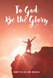 "Nanetta Dillon Brooks's newly released ""To God Be the Glory"" is an inspiring memoir of a brave woman who survived unforgettable tragedies in her life"