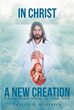 "Phyllis H. Rohrbeck's Newly Released ""In Christ A New Creation"" Is a Soul-Refreshing Guide for Spiritual Growth"