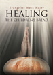 "Evangelist Mack Major's newly released ""Healing: The Children's Bread"" is a refreshing book that urges the readers to believe in God"