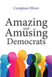 "Compton Oliver's newly released ""Amazing and Amusing Democrats"" is a book that talks about an intriguing and interesting issue of the democrats"