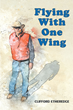 "Author Clifford Etheredge's New Book ""Flying With One Wing"" Is an Inspiring True Story Recounting the Author's Life Before and After a Severe and Life-Changing Injury"
