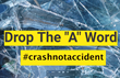"Drop The ""A"" Word: Crashes Caused by Distracted, Drunk and Drugged Driving Are NOT Accidents"