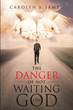 "Carolyn B. James's newly released ""The Danger of Not Waiting on God"" is an illustration of how the result will come out when one does not want to wait for God's timing"