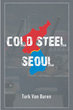 "Author Turk Van Buren's new book ""Cold Steel Seoul"" is a riveting geopolitical thriller imagining a Korean Peninsula embroiled once again in revolutionary violence"