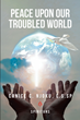 "Canice C. Njoku, C.S.Sp's newly released ""Peace Upon Our Troubled World"" is a great exploration on the impact of Jesus's post-resurrection visits into today's world"