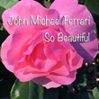 "So Beautiful featured on ""Be the Smile on Your Face"" album by John Michael Ferrari."