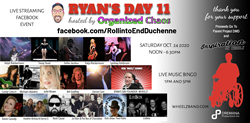 "Poster-style presentation with the words ""Ryan's Day 11' across the top, a silhouette of a boy in a wheelchair to the right, with images of each artist scheduled to perform for Ryan's Day on October 24rh 2020. Names include Ralph Rieckermann, Dalles Jacobus, Lyndsay Haldorson, Katja Rieckermann, Michael Ubaldini, Tracey Yarad, Candy Coburn, Ryan ""Wheelz"" Schmidt, and more."