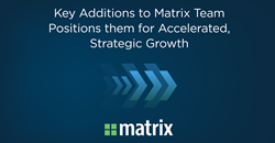Key Additions to Matrix Team Positions them for Accelerated, Strategic Growth