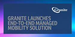 Granite Launches End-to-End Managed Mobility Solution for Enterprises and Government Agencies