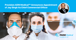 Precision ADM Medical™ Announces Appointment of Jay Singh as Chief Commercial Officer