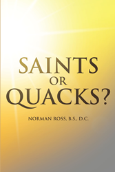 "Author Norman Ross, B.S., D.C.'s new book ""Saints or Quacks?"" is an informative guide to the world of chiropractic, its benefits, and its downfalls."