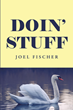 "Author Joel Fischer's new book ""Doin' Stuff"" is an entertaining compendium of poetry, fiction, political commentary, and musings from a well-lived and eventful life"