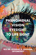 "Rev. Dr. Leonidas A. Johnson's newly released ""Phenomenal Vision: Eyesight to Life Sight"" is a unique look at how physical and spiritual sight relate"