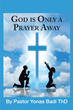 "Pastor Yonas Badi ThD's newly released ""God Is Only a Prayer Away"" gives a unique perspective to life's day-to-day decisions"