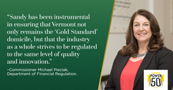 """""""Sandy has been instrumental in ensuring that Vermont not only remains the 'Gold Standard' domicile, but that the industry as a whole strives to be regulated to the same level of quality and innovation,"""" said Commissioner Michael Pieciak, Department of Fi"""