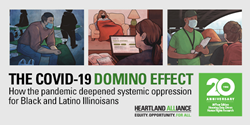 Three illustrations showing Illinois residents impacted by the COVID-19 pandemic, with a description of the report's title: The Covid-19 Domino Effect: How the pandemic deepened systemic oppression for Black and Latino Illinoisans.